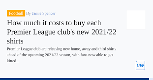 How much it costs to buy each Premier League club's new 2021/22 shirts